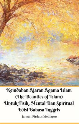 Keindahan Ajaran Agama Islam (The Beauties of Islam) Untuk Fisik, Mental Dan Spiritual Edisi Bahasa Inggris