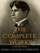 James Oliver Curwood: The Complete Works