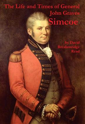 "The Life and Times of General John Graves Simcoe, Commander of the ""Queen's Rangers"" During the Revolutionary War"