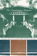The Chautauqua Moment: Protestants, Progressives, and the Culture of Modern Liberalism, 1874-1920