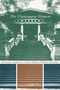The Chautauqua Moment: Protestants, Progressives, and the Culture of Modern Liberalism, 1874-1920
