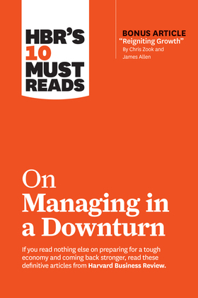 """HBR's 10 Must Reads on Managing in a Downturn (with bonus article """"Reigniting Growth"""" By Chris Zook and James Allen)"""