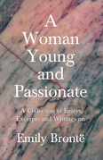 A Woman Young and Passionate - A Collection of Essays, Excerpts and Writings on Emily Brontë