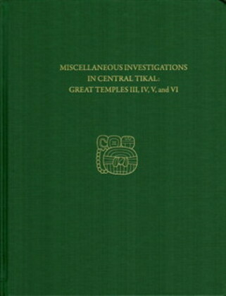 Miscellaneous Investigations in Central Tikal--Great Temples III, IV, V, and VI