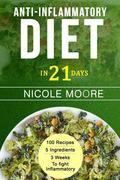 Anti-Inflammatory Diet in 21: 100 Recipes, 5 ingredients and 3 weeks to eliminate Inflammation