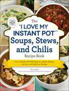 "The ""I Love My Instant Pot®"" Soups, Stews, and Chilis Recipe Book"
