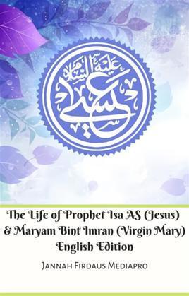 The Life of Prophet Isa AS (Jesus) And Maryam Bint Imran (Virgin Mary) English Edition
