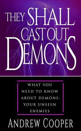 They Shall Cast Out Demons Things You Need to Known About Demons- Your Unseen Enemies
