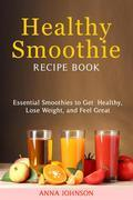 Healthy Smoothie RECIPE BOOK Essential Smoothies to Get Healthy, Lose Weight, and Feel Great