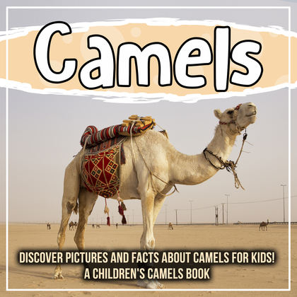 Camels: Discover Pictures and Facts About Camels For Kids! A Children's Camels Book