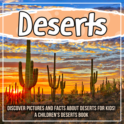 Deserts: Discover Pictures and Facts About Deserts For Kids! A Children's Deserts Book