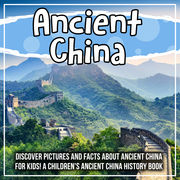 Ancient China: Discover Pictures and Facts About Ancient China For Kids! A Children's Ancient China History Book
