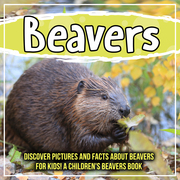 Beavers: Discover Pictures and Facts About Beavers For Kids! A Children's Beavers Book