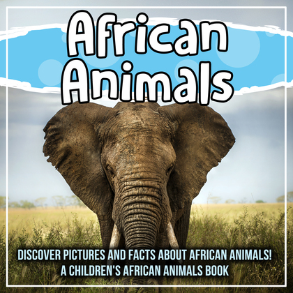 African Animals: Discover Pictures and Facts About African Animals! A Children's African Animals Book