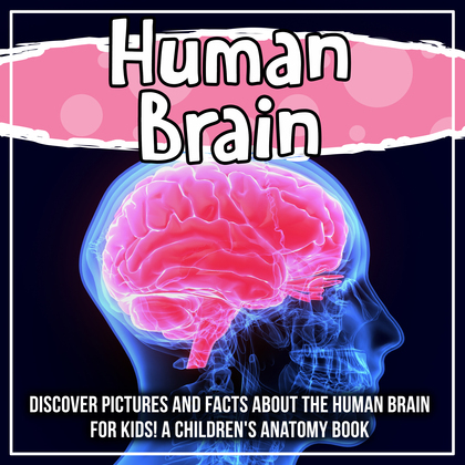 Human Brain: Discover Pictures and Facts About The Human Brain For Kids! A Children's Anatomy Book