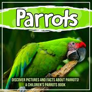 Parrots: Discover Pictures and Facts About Parrots! A Children's Parrots Book