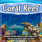 Coral Reef: Discover Pictures and Facts About Coral Reefs For Kids! A Children's Coral Reef Book