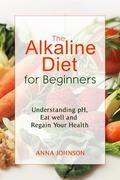The Alkaline Diet for Beginners: Understand pH, Eat Well, and Regain Your Health