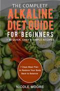 The Complete Alkaline Diet Guide For Beginners +45 Quick, Easy and Simple Recipes