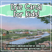 Erie Canal For Kids! A Children's American History of 1800s Book About The Erie Canal With Pictures