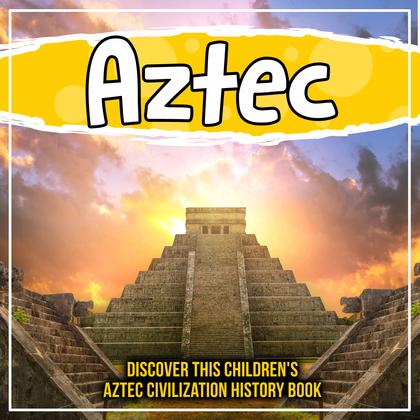 Aztec: Discover This Children's Aztec Civilization History Book