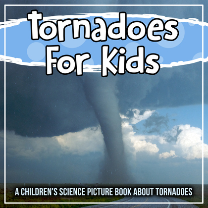 Tornadoes For Kids: A Children's Science Picture Book About Tornadoes