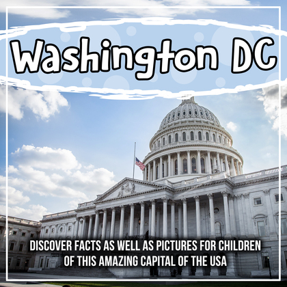 Washington DC: Discover Facts As Well As Pictures For Children Of This Amazing Capital Of The USA