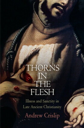 Thorns in the Flesh: Illness and Sanctity in Late Ancient Christianity