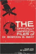 The Officially Unofficial Files of Dr. Gordon B. Gray (Volume 1)