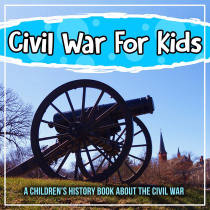 Civil War For Kids: A Children's History Book About The Civil War