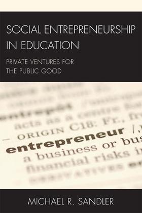 Social Entrepreneurship in Education: Private Ventures for the Public Good