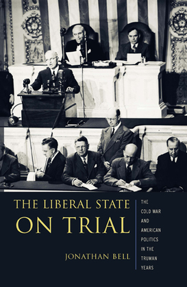 The Liberal State on Trial: The Cold War and American Politics in the Truman Years