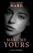 Make Me Yours (Mills & Boon Dare) (The Make Me Series)