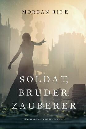 Soldat, Bruder, Zauberer (Für Ruhm und Krone – Buch 5)