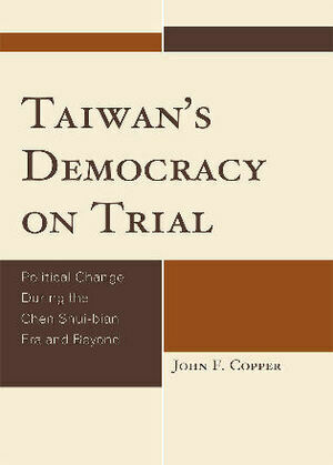 Taiwan's Democracy on Trial: Political Change During the Chen Shui-bian Era and Beyond