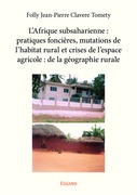 L'Afrique subsaharienne : pratiques foncières, mutations de l'habitat rural et crises de l'espace agricole : de la géographie rurale