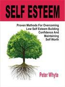 Self-Esteem Proven Methods For Overcoming Low Self-Esteem, Building Confidence And Maintaining Self-Worth