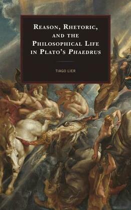 Reason, Rhetoric, and the Philosophical Life in Plato's Phaedrus