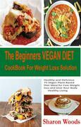 The Beginners Vegan Diet CookBook For Weight Loss Solution