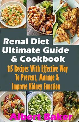 Renal Diet Ultimate Guide And Cookbook: 115 Recipes With Effective Way To Prevent, Manage And Improve Kidney Function