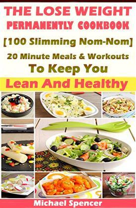 The Lose Weight Permanently Cookbook: 100 Slimming Nom-Nom 20 Minute Meals And Workouts To Keep You Lean And Healthy
