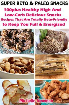 Super Keto And Paleo Snacks: 100plus Healthy High And Low-Carb Delicious Snacks Recipes That Are Totally Keto-Friendly to Keep You Full and Energized