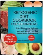 Ketogenic Diet Cookbook For Beginners Over 100 Amazing, Delicious And Simple Recipes For Quick Weight Loss And Overall Health Improvement With 30 Day Meal Plan