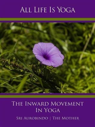 All Life Is Yoga: The Inward Movement In Yoga