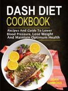 Dash Diet Cookbook: Recipes And Guide To Lower Blood Pressure, Lose Weight And Maintain Optimum Health