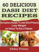 60 DELICIOUS DASH DIET RECIPES: Scrumptious Recipes To Lower Blood Pressure, Lose Weight and Reduce The Risk of Diabetes