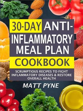 30-Day Anti-Inflammatory Meal Plan Cookbook: Scrumptious Recipes To Fight Inflammatory Diseases & Restore Overall Health