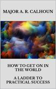How to Get on in the World - A Ladder to Practical Success