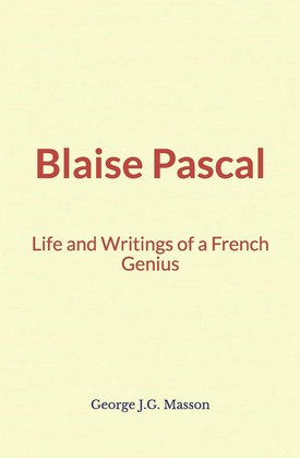 Blaise Pascal : Life and Writings of a French Genius