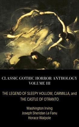 Classic Gothic Horror Anthology Volume III: The Legend of Sleepy Hollow, Carmilla, and The Castle of Otranto